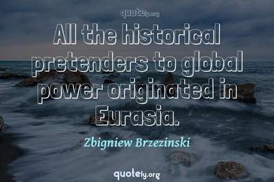 Photo Quote of All the historical pretenders to global power originated in Eurasia.