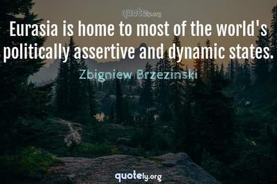 Photo Quote of Eurasia is home to most of the world's politically assertive and dynamic states.