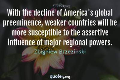 Photo Quote of With the decline of America's global preeminence, weaker countries will be more susceptible to the assertive influence of major regional powers.