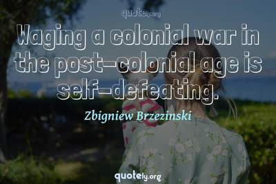 Photo Quote of Waging a colonial war in the post-colonial age is self-defeating.