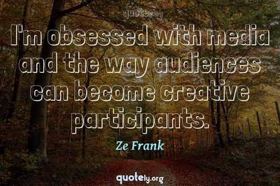 Photo Quote of I'm obsessed with media and the way audiences can become creative participants.