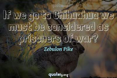 Photo Quote of If we go to Chihuahua we must be considered as prisoners of war?