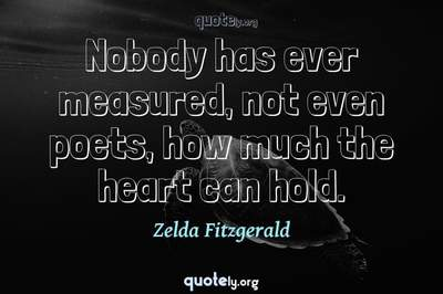 Photo Quote of Nobody has ever measured, not even poets, how much the heart can hold.