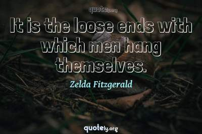Photo Quote of It is the loose ends with which men hang themselves.