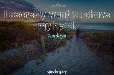Photo Quote of I secretly want to shave my head.