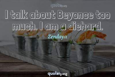 Photo Quote of I talk about Beyonce too much. I am a diehard.