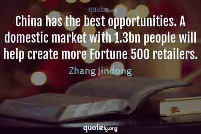 Photo Quote of China has the best opportunities. A domestic market with 1.3bn people will help create more Fortune 500 retailers.