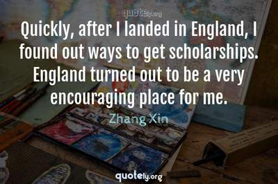 Photo Quote of Quickly, after I landed in England, I found out ways to get scholarships. England turned out to be a very encouraging place for me.