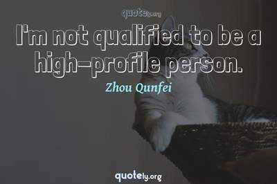 Photo Quote of I'm not qualified to be a high-profile person.