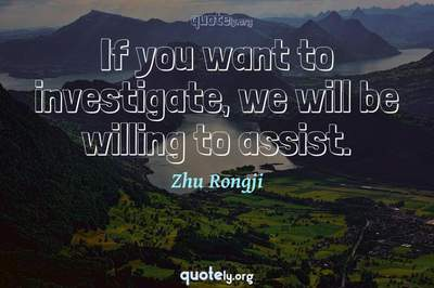 Photo Quote of If you want to investigate, we will be willing to assist.