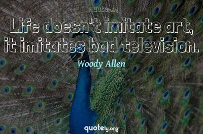 Photo Quote of Life doesn't imitate art, it imitates bad television.