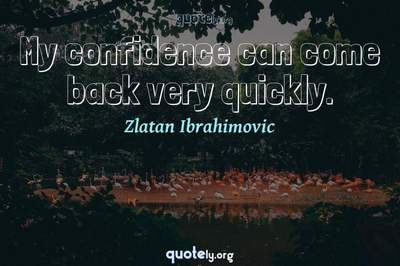 Photo Quote of My confidence can come back very quickly.
