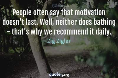 Photo Quote of People often say that motivation doesn't last. Well, neither does bathing - that's why we recommend it daily.