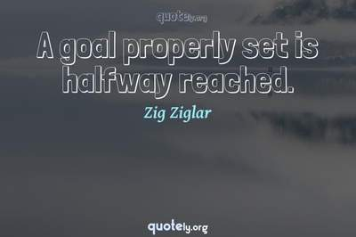 Photo Quote of A goal properly set is halfway reached.
