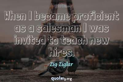 Photo Quote of When I became proficient as a salesman I was invited to teach new hires.