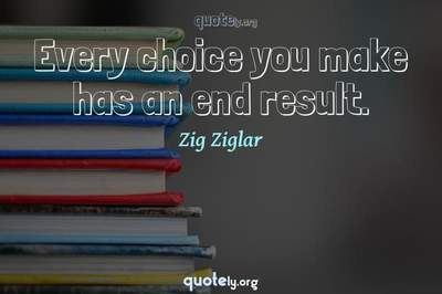 Photo Quote of Every choice you make has an end result.