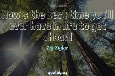 Photo Quote of Now's the best time you'll ever have in life to get ahead!