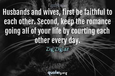 Photo Quote of Husbands and wives, first be faithful to each other. Second, keep the romance going all of your life by courting each other every day.