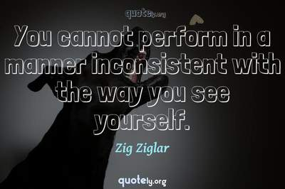 Photo Quote of You cannot perform in a manner inconsistent with the way you see yourself.