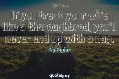 Photo Quote of If you treat your wife like a thoroughbred, you'll never end up with a nag.