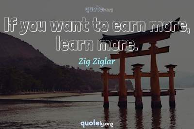 Photo Quote of If you want to earn more, learn more.