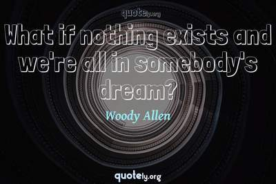 Photo Quote of What if nothing exists and we're all in somebody's dream?