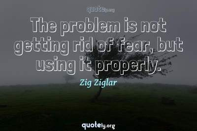 Photo Quote of The problem is not getting rid of fear, but using it properly.