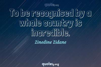 Photo Quote of To be recognised by a whole country is incredible.