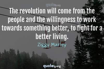 Photo Quote of The revolution will come from the people and the willingness to work towards something better, to fight for a better living.