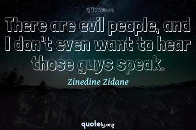 Photo Quote of There are evil people, and I don't even want to hear those guys speak.