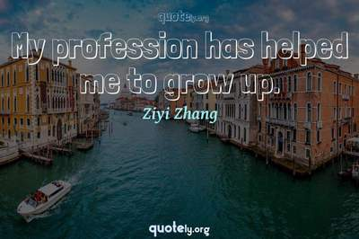 Photo Quote of My profession has helped me to grow up.