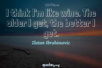 Photo Quote of I think I'm like wine. The older I get, the better I get.