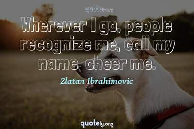 Photo Quote of Wherever I go, people recognize me, call my name, cheer me.