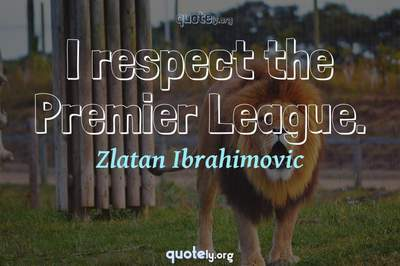 Photo Quote of I respect the Premier League.