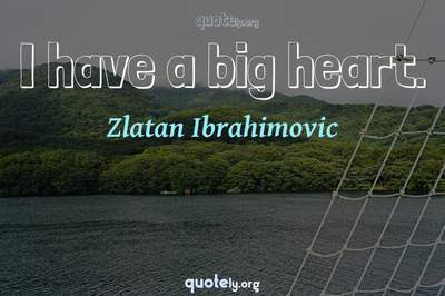 Photo Quote of I have a big heart.