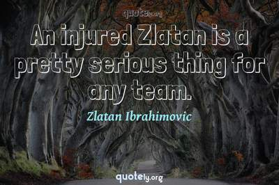 Photo Quote of An injured Zlatan is a pretty serious thing for any team.