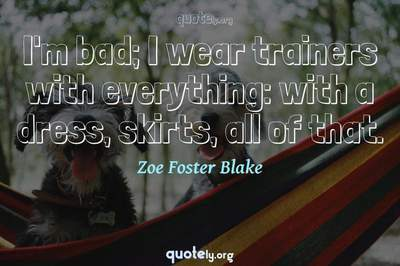 Photo Quote of I'm bad; I wear trainers with everything: with a dress, skirts, all of that.