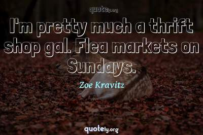 Photo Quote of I'm pretty much a thrift shop gal. Flea markets on Sundays.