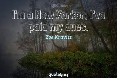 Photo Quote of I'm a New Yorker; I've paid my dues.