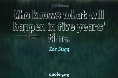 Photo Quote of Who knows what will happen in five years' time.