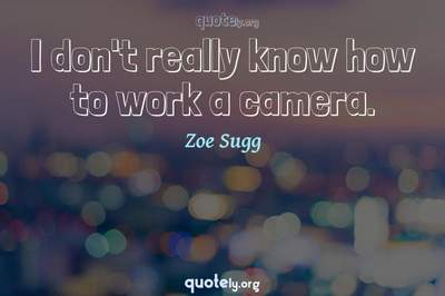 Photo Quote of I don't really know how to work a camera.