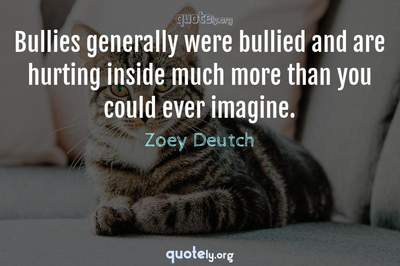 Photo Quote of Bullies generally were bullied and are hurting inside much more than you could ever imagine.
