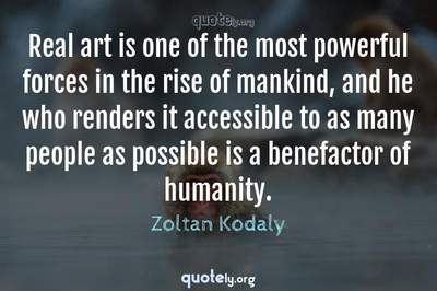 Photo Quote of Real art is one of the most powerful forces in the rise of mankind, and he who renders it accessible to as many people as possible is a benefactor of humanity.