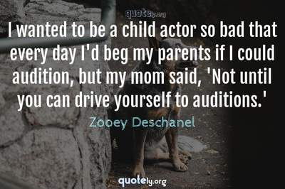 Photo Quote of I wanted to be a child actor so bad that every day I'd beg my parents if I could audition, but my mom said, 'Not until you can drive yourself to auditions.'