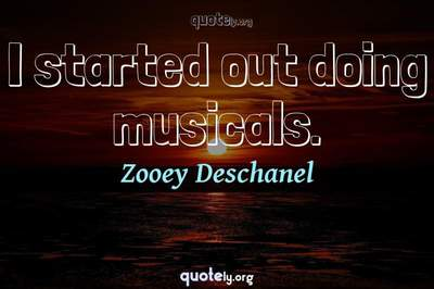 Photo Quote of I started out doing musicals.