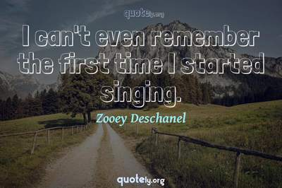 Photo Quote of I can't even remember the first time I started singing.