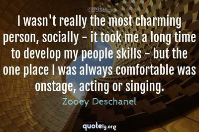 Photo Quote of I wasn't really the most charming person, socially - it took me a long time to develop my people skills - but the one place I was always comfortable was onstage, acting or singing.