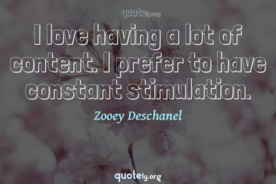 Photo Quote of I love having a lot of content. I prefer to have constant stimulation.