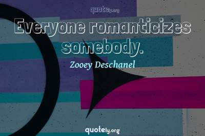 Photo Quote of Everyone romanticizes somebody.