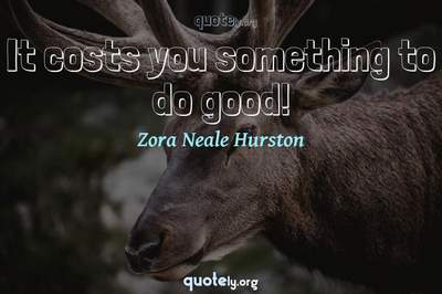 Photo Quote of It costs you something to do good!